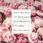 Give the Gift of Wellness this Mother's Day